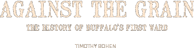 Against the Grain - The History of Buffalo's First Ward - Timothy Bohen